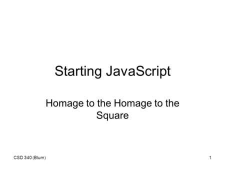 CSD 340 (Blum)1 Starting JavaScript Homage to the Homage to the Square.