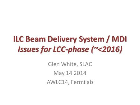 ILC Beam Delivery System / MDI Issues for LCC-phase (~<2016) Glen White, SLAC May 14 2014 AWLC14, Fermilab.