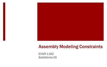Assembly Modeling Constraints ENGR 1182 SolidWorks 05.
