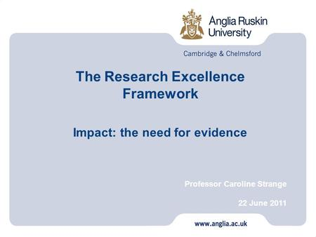 The Research Excellence Framework Impact: the need for evidence Professor Caroline Strange 22 June 2011.