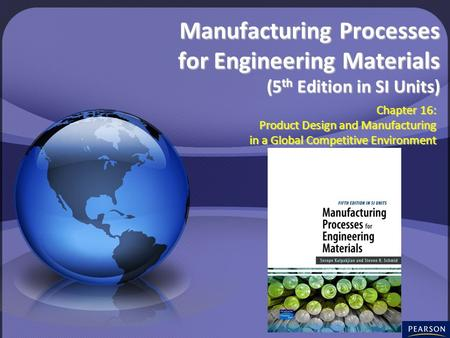 © 2008 Pearson <strong>Education</strong> South Asia Pte Ltd Chapter 16: Product <strong>Design</strong> and Manufacturing in a Global Competitive Environment Manufacturing Processes for.