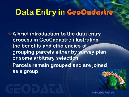 © Geodata Australia Data Entry in GeoCadastre  A brief introduction to the data entry process in GeoCadastre illustrating the benefits and efficiencies.