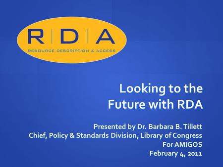 Looking to the Future with RDA Presented by Dr. Barbara B. Tillett Chief, Policy & Standards Division, Library of Congress For AMIGOS February 4, 2011.