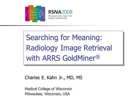 Searching for Meaning: Radiology Image Retrieval with ARRS GoldMiner ® Charles E. Kahn Jr., MD, MS Medical College of Wisconsin Milwaukee, Wisconsin, USA.