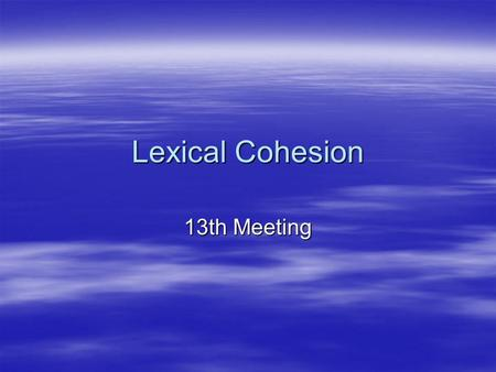 Lexical Cohesion 13th Meeting. 13th Meeting Lexical Cohesion Continuity may be established in a text by the choice of words. This may take the form of.