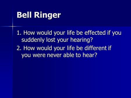 Bell Ringer 1. How would your life be effected if you suddenly lost your hearing? 2. How would your life be different if you were never able to hear?