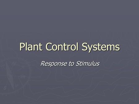 Plant Control Systems Response to Stimulus. Control systems ► Similar to animals, plants respond to stimuli ► We may respond to a loud noise by covering.