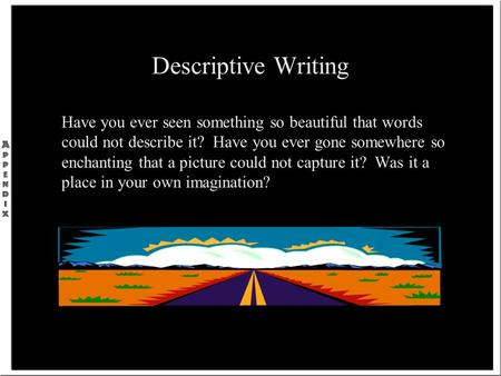 Descriptive Writing Have you ever seen something so beautiful that words could not describe it? Have you ever gone somewhere so enchanting that a picture.
