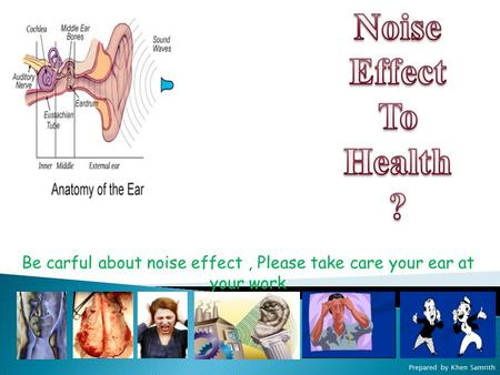 Prepared by Khen Samrith Be carful about noise effect, Please take care your ear at your work.
