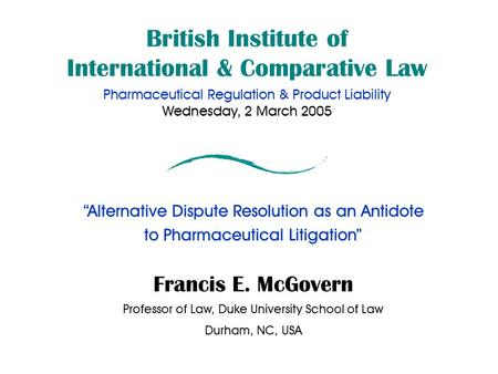 "British Institute of International & Comparative Law Pharmaceutical Regulation & Product Liability Wednesday, 2 March 2005 ""Alternative Dispute Resolution."