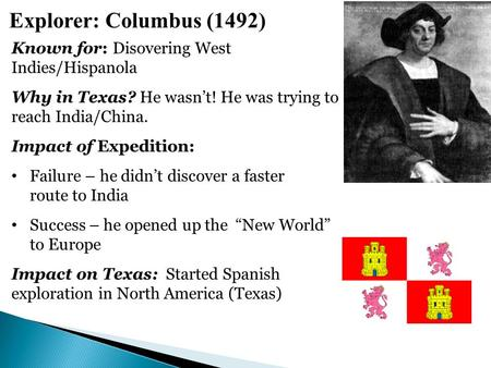 Explorer: Columbus (1492) Known for: Disovering West Indies/Hispanola Why in Texas? He wasn't! He was trying to reach India/China. Impact of Expedition: