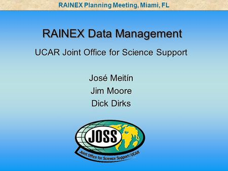 RAINEX Data Management UCAR Joint Office for Science Support José Meitín Jim Moore Dick Dirks UCAR Joint Office for Science Support José Meitín Jim Moore.