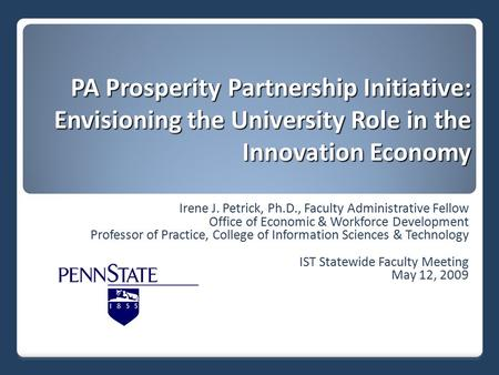 PA Prosperity Partnership Initiative: Envisioning the University Role in the Innovation Economy Irene J. Petrick, Ph.D., Faculty Administrative Fellow.