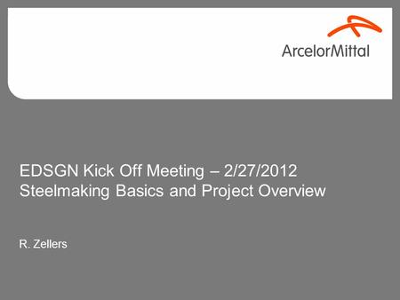 EDSGN Kick Off Meeting – 2/27/2012 Steelmaking Basics and Project Overview R. Zellers.