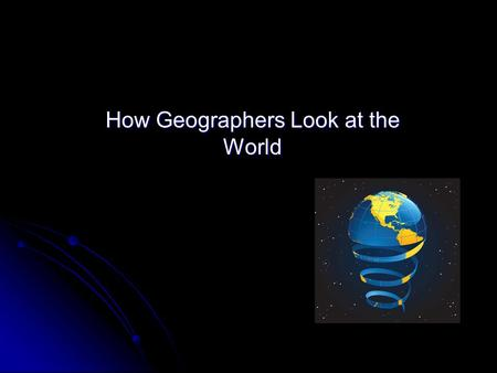 How Geographers Look at the World. Why is it important? The World in spatial terms The World in spatial terms How people, places, and environments are.