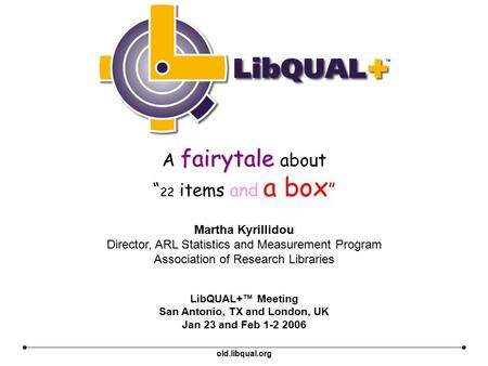 "Fairytale A fairytale about "" 22 items and a box "" LibQUAL+™ Meeting San Antonio, TX and London, UK Jan 23 and Feb 1-2 2006 Martha Kyrillidou Director,"
