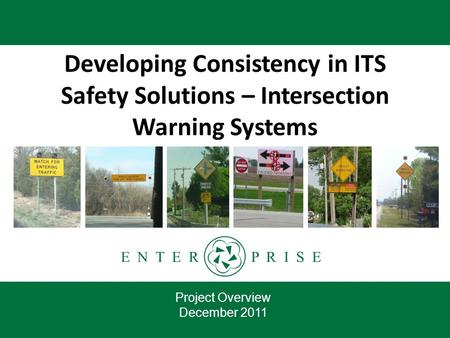E N T E R P R I S E Developing Consistency in ITS Safety Solutions – Intersection Warning Systems Project Overview December 2011.