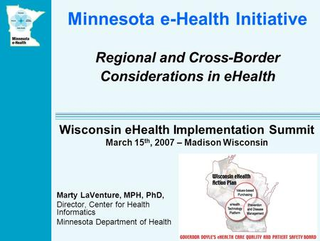 Minnesota e-Health Initiative Regional and Cross-Border Considerations in eHealth Marty LaVenture, MPH, PhD, Director, Center for Health Informatics Minnesota.