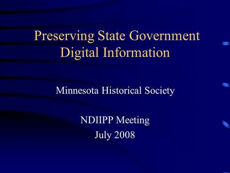 Preserving State Government Digital Information Minnesota Historical Society NDIIPP Meeting July 2008.