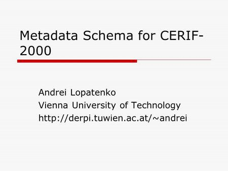 Metadata Schema for CERIF- 2000 Andrei Lopatenko Vienna University of Technology