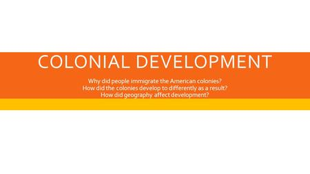 COLONIAL DEVELOPMENT Why did people immigrate the American colonies? How did the colonies develop to differently as a result? How did geography affect.