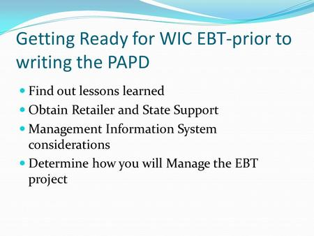 Getting Ready for WIC EBT-prior to writing the PAPD Find out lessons learned Obtain Retailer and State Support Management Information System considerations.
