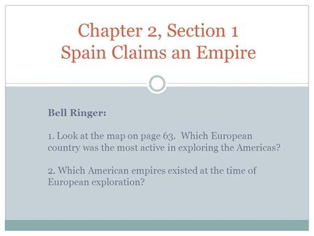 Bell Ringer: 1. Look at the map on page 63. Which European country was the most active in exploring the Americas? 2. Which American empires existed at.