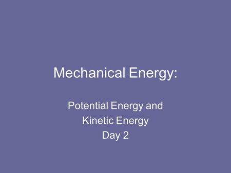 Mechanical Energy: Potential Energy and Kinetic Energy Day 2.