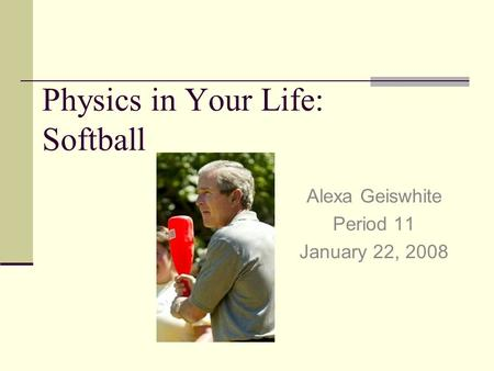Physics in Your Life: Softball Alexa Geiswhite Period 11 January 22, 2008.