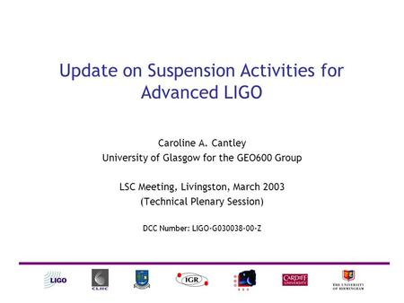 Update on Suspension Activities for Advanced LIGO Caroline A. Cantley University of Glasgow for the GEO600 Group LSC Meeting, Livingston, March 2003 (Technical.