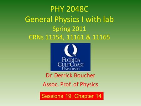 PHY 2048C General Physics I with lab Spring 2011 CRNs 11154, 11161 & 11165 Dr. Derrick Boucher Assoc. Prof. of Physics Sessions 19, Chapter 14.