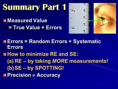 Summary Part 1 Measured Value = True Value + Errors = True Value + Errors Errors = Random Errors + Systematic Errors How to minimize RE and SE: (a)RE –