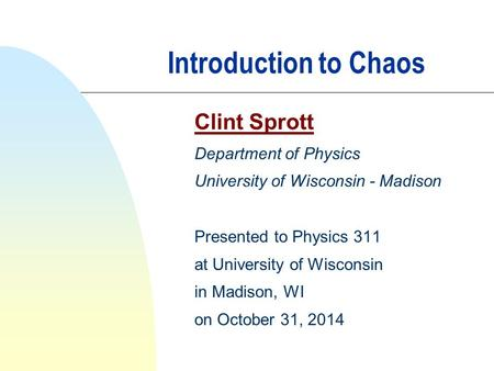 Introduction to Chaos Clint Sprott Department of Physics University of Wisconsin - Madison Presented to Physics 311 at University of Wisconsin in Madison,