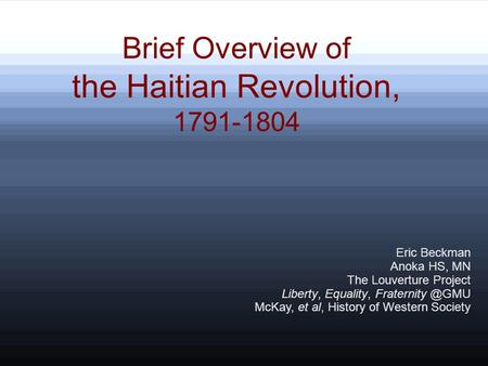 Brief Overview of the Haitian Revolution, 1791-1804 Eric Beckman Anoka HS, MN The Louverture Project Liberty, Equality, McKay, et al, History.