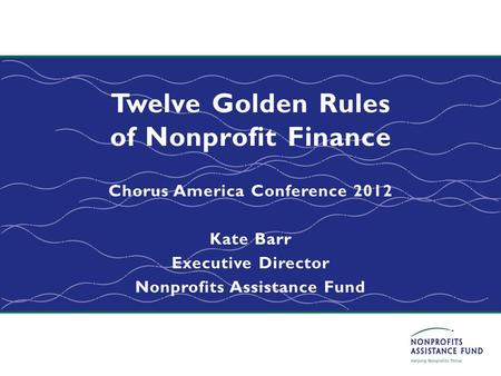 Twelve Golden Rules of Nonprofit Finance Chorus America Conference 2012 Kate Barr Executive Director Nonprofits Assistance Fund.