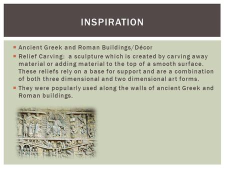  Ancient Greek and Roman Buildings/Décor  Relief Carving: a sculpture which is created by carving away material or adding material to the top of a smooth.
