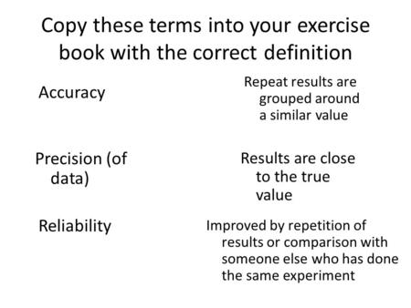Copy these terms into your exercise book with the correct definition Accuracy Precision (of data) Reliability Results are close to the true value Repeat.
