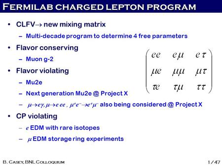 Fermilab charged lepton program 1/47 B. Casey, BNL Colloquium CLFV  new mixing matrix –Multi-decade program to determine 4 free parameters Flavor conserving.