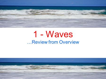 1 - Waves …Review from Overview. You are standing on a dock at your favorite lake. You have a rock in your hand, what do you do with it? Throw it in,