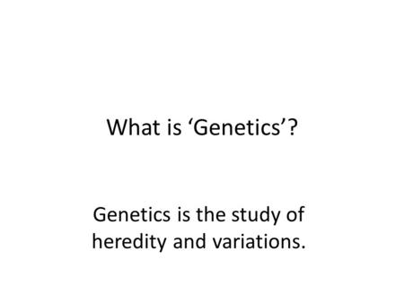 What is 'Genetics'? Genetics is the study of heredity and variations.