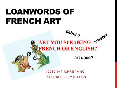 LOANWORDS OF FRENCH ART debut ? artiste? art deco ? ARE YOU SPEAKING FRENCH OR ENGLISH? 100501047 CHRIS YANG 97501015 LILY CHANG.