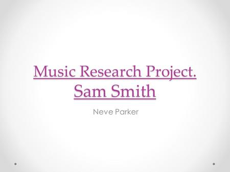 Music Research Project. Sam Smith Neve Parker. Early life. Sam Smith was born 19 May 1992. His middle name is Fredrick. He was born in London, England.