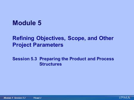Module 5 Session 5.3 Visual 1 Module 5 Refining Objectives, Scope, and Other Project Parameters Session 5.3 Preparing the Product and Process Structures.