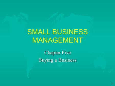 1 SMALL BUSINESS MANAGEMENT Chapter Five Buying a Business.