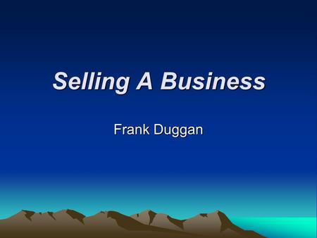 Selling A Business Frank Duggan. What YOU Need to Do Buyers will demand a tremendous amount of info. You must know the following: –Selling price –Partial.