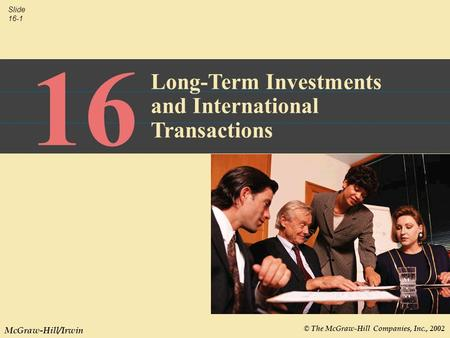 © The McGraw-Hill Companies, Inc., 2002 Slide 16-1 McGraw-Hill/Irwin 16 Long-Term Investments and International Transactions.