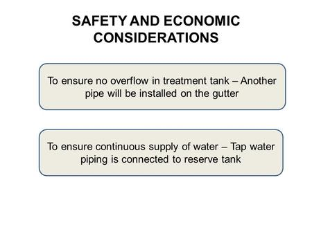 SAFETY AND ECONOMIC CONSIDERATIONS To ensure no overflow in treatment tank – Another pipe will be installed on the gutter To ensure continuous supply of.