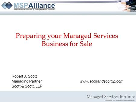 Preparing your Managed Services Business for Sale Robert J. Scott Managing Partnerwww.scottandscottllp.com Scott & Scott, LLP.