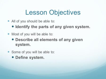 Lesson Objectives All of you should be able to: Identify the parts of any given system. Most of you will be able to: Describe all elements of any given.