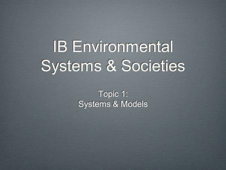 IB Environmental Systems & Societies Topic 1: Systems & Models Topic 1: Systems & Models.